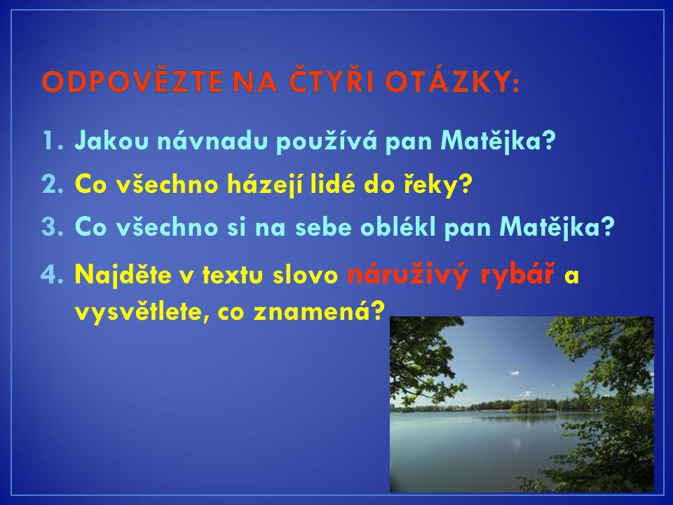 1.Jakou návnadu používá pan Matějka. 2.Co všechno házejí lidé do řeky.