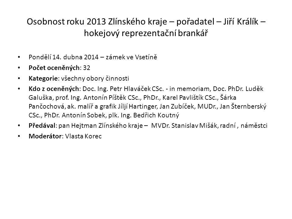 Osobnost roku 2013 Zlínského kraje – pořadatel – Jiří Králík – hokejový reprezentační brankář Pondělí 14. dubna 2014 – zámek ve Vsetíně Počet oceněnýc