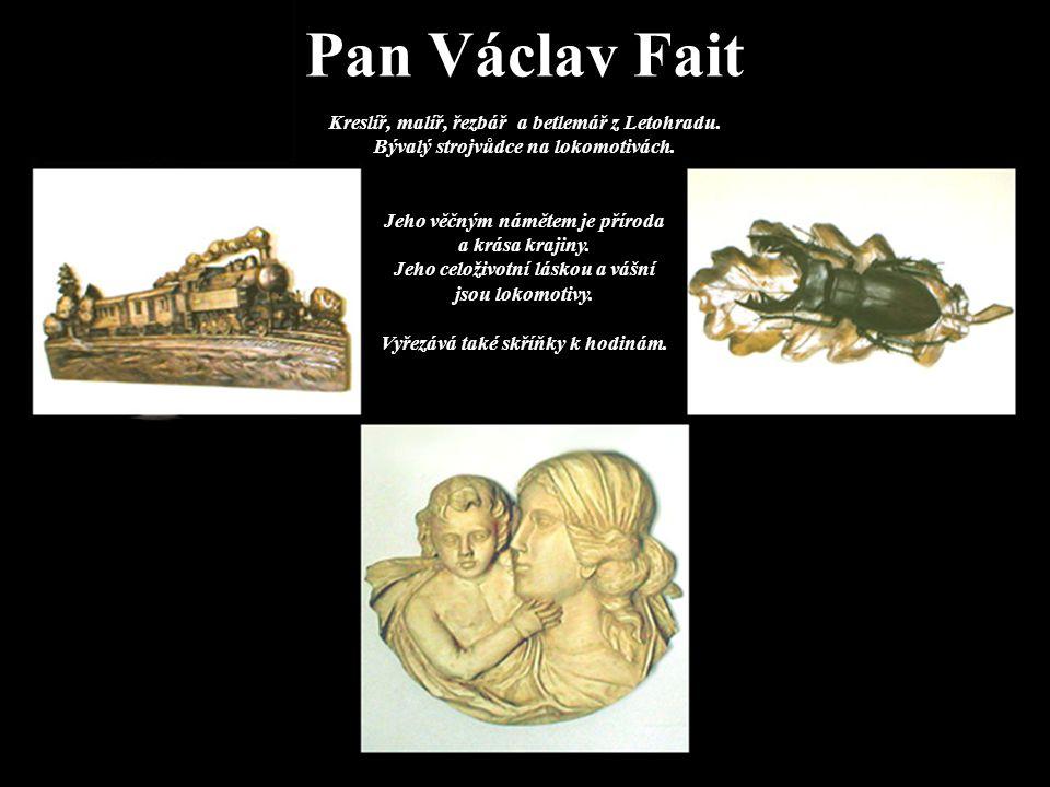 Pan Václav Fait Kreslíř, malíř, řezbář a betlemář z Letohradu. Bývalý strojvůdce na lokomotivách. Jeho věčným námětem je příroda a krása krajiny. Jeho