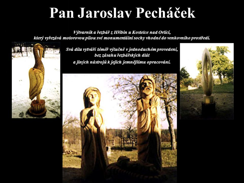 Pan Jaroslav Pecháček Výtvarník a řezbář z Hřibin u Kostelce nad Orlicí, který vyřezává motorovou pilou své monumentální sochy vhodné do venkovního prostředí.