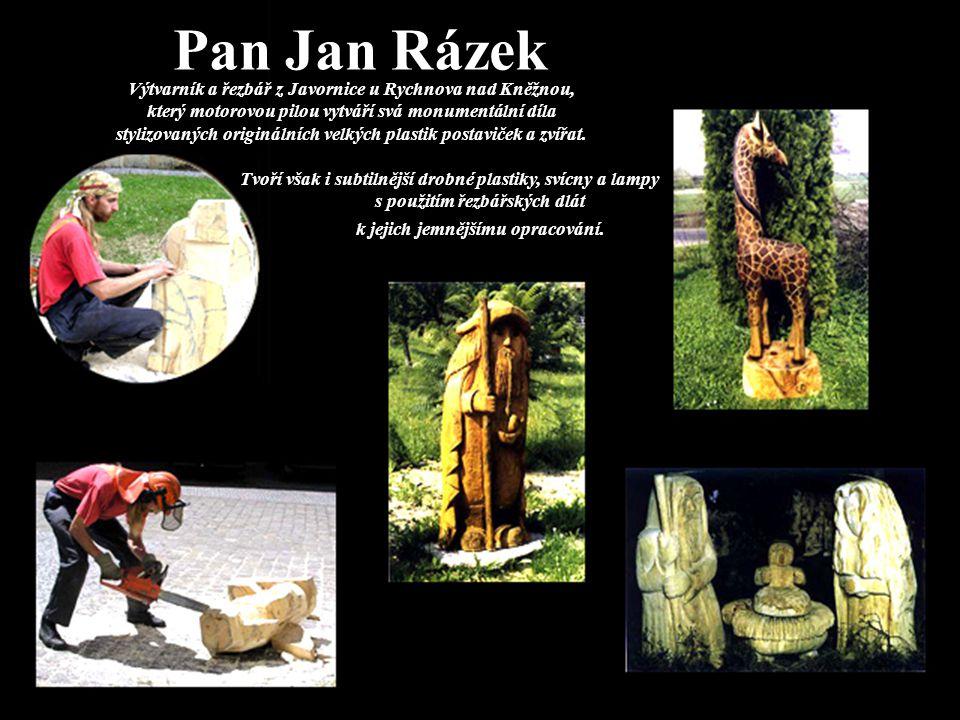 Pan Jan Rázek Výtvarník a řezbář z Javornice u Rychnova nad Kněžnou, který motorovou pilou vytváří svá monumentální díla stylizovaných originálních velkých plastik postaviček a zvířat.