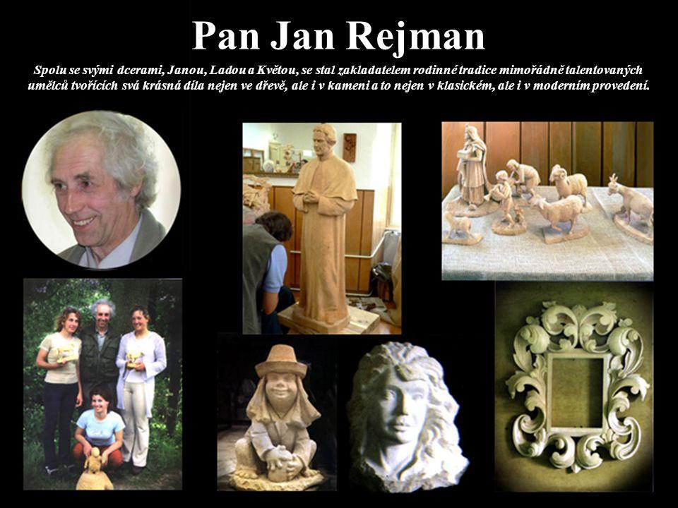 Pan Jan Rejman Spolu se svými dcerami, Janou, Ladou a Květou, se stal zakladatelem rodinné tradice mimořádně talentovaných umělců tvořících svá krásná díla nejen ve dřevě, ale i v kameni a to nejen v klasickém, ale i v moderním provedení.