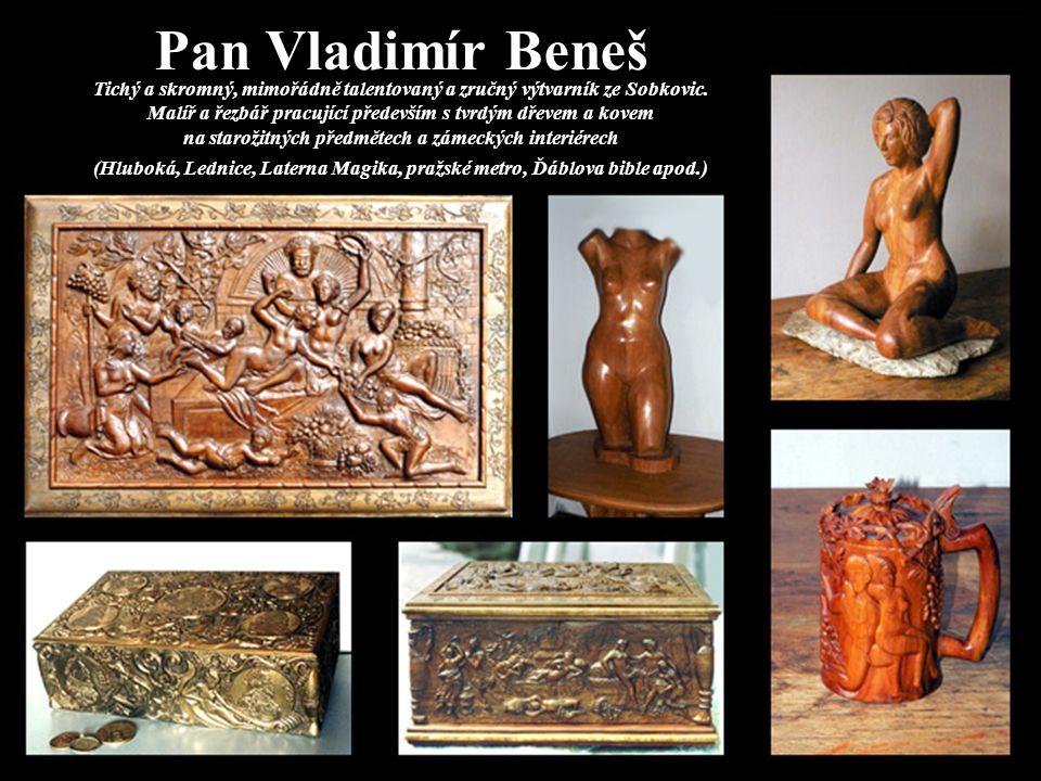 Pan Vladimír Beneš Tichý a skromný, mimořádně talentovaný a zručný výtvarník ze Sobkovic. Malíř a řezbář pracující především s tvrdým dřevem a kovem n