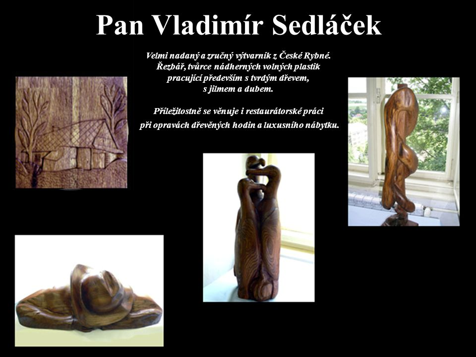 Pan Vladimír Sedláček Velmi nadaný a zručný výtvarník z České Rybné. Řezbář, tvůrce nádherných volných plastik pracující především s tvrdým dřevem, s