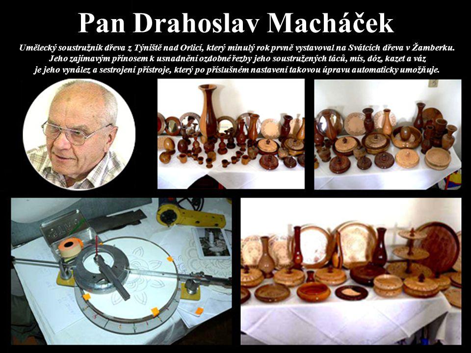 Pan Drahoslav Macháček Umělecký soustružník dřeva z Týniště nad Orlicí, který minulý rok prvně vystavoval na Svátcích dřeva v Žamberku. Jeho zajímavým