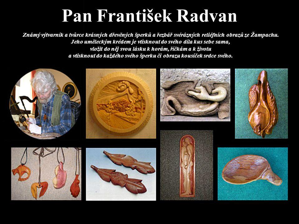 Pan František Radvan Známý výtvarník a tvůrce krásných dřevěných šperků a řezbář svérázných reliéfních obrazů ze Žampachu. Jeho uměleckým krédem je vt