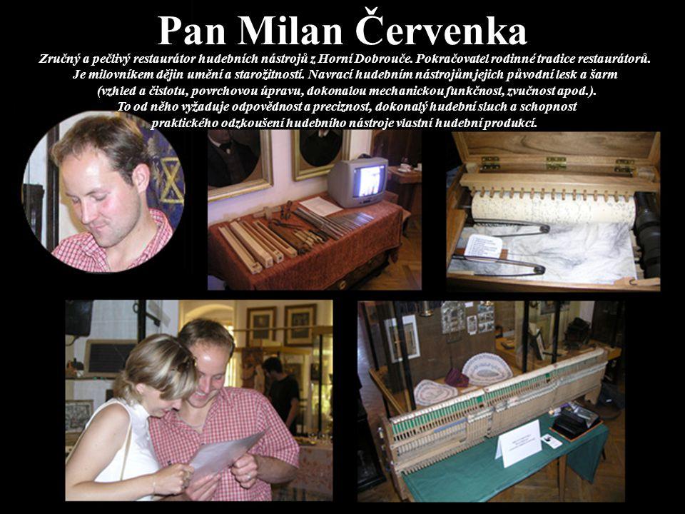 Pan Milan Červenka Zručný a pečlivý restaurátor hudebních nástrojů z Horní Dobrouče. Pokračovatel rodinné tradice restaurátorů. Je milovníkem dějin um