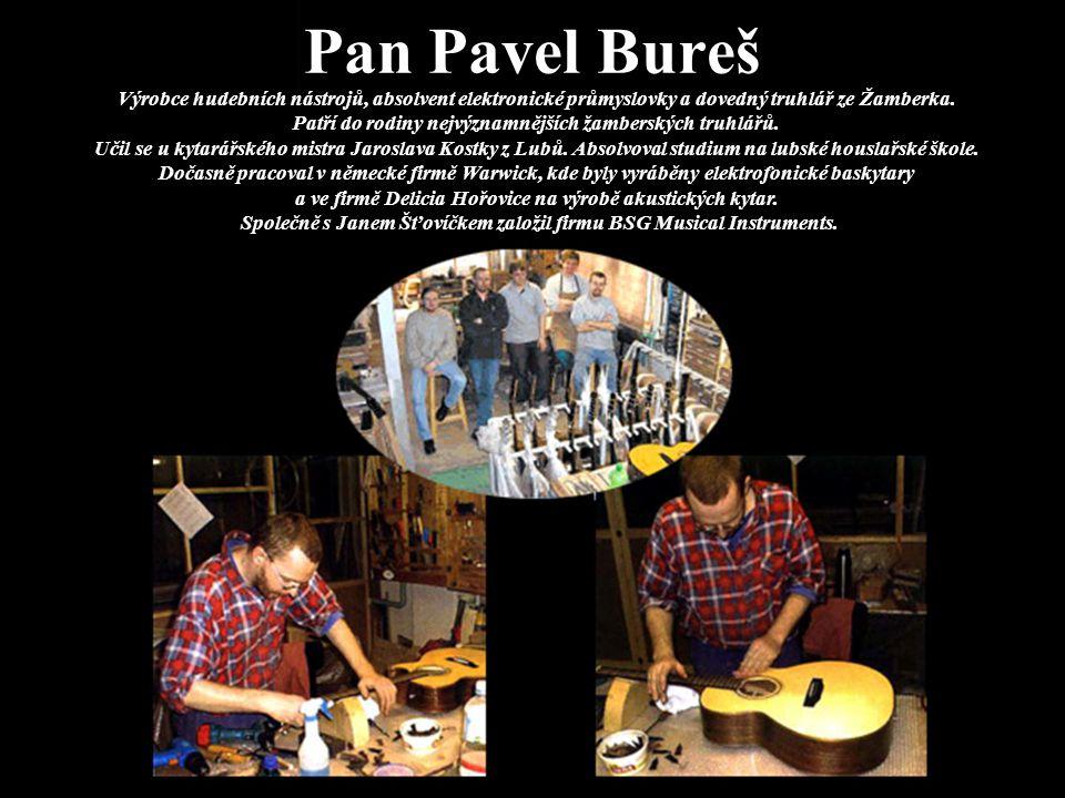 Pan Pavel Bureš Výrobce hudebních nástrojů, absolvent elektronické průmyslovky a dovedný truhlář ze Žamberka. Patří do rodiny nejvýznamnějších žambers
