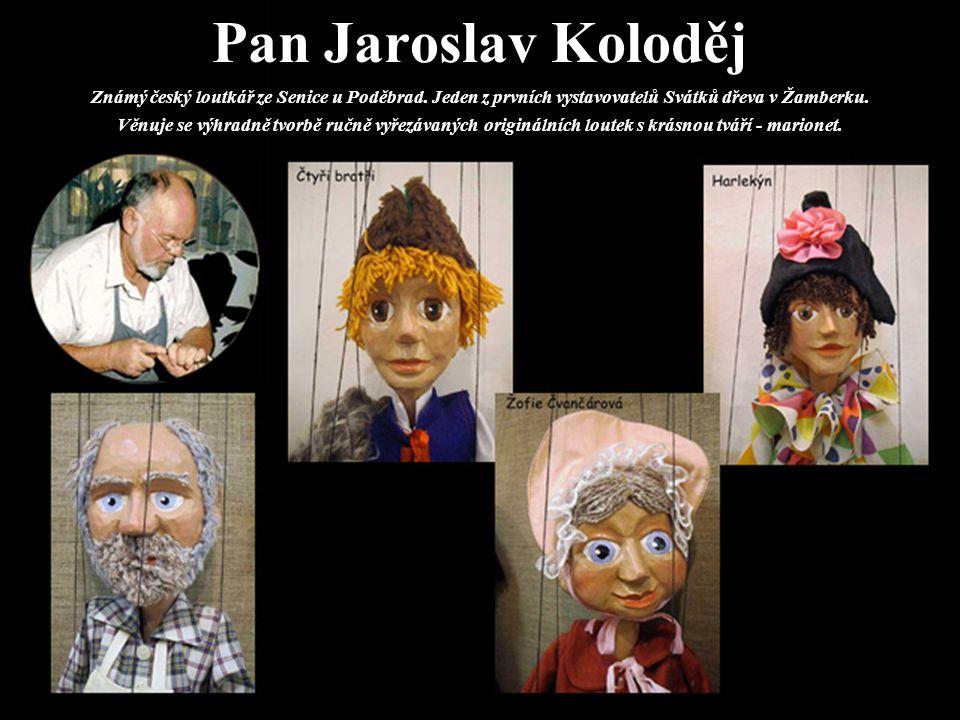 Pan Jaroslav Koloděj Známý český loutkář ze Senice u Poděbrad. Jeden z prvních vystavovatelů Svátků dřeva v Žamberku. Věnuje se výhradně tvorbě ručně