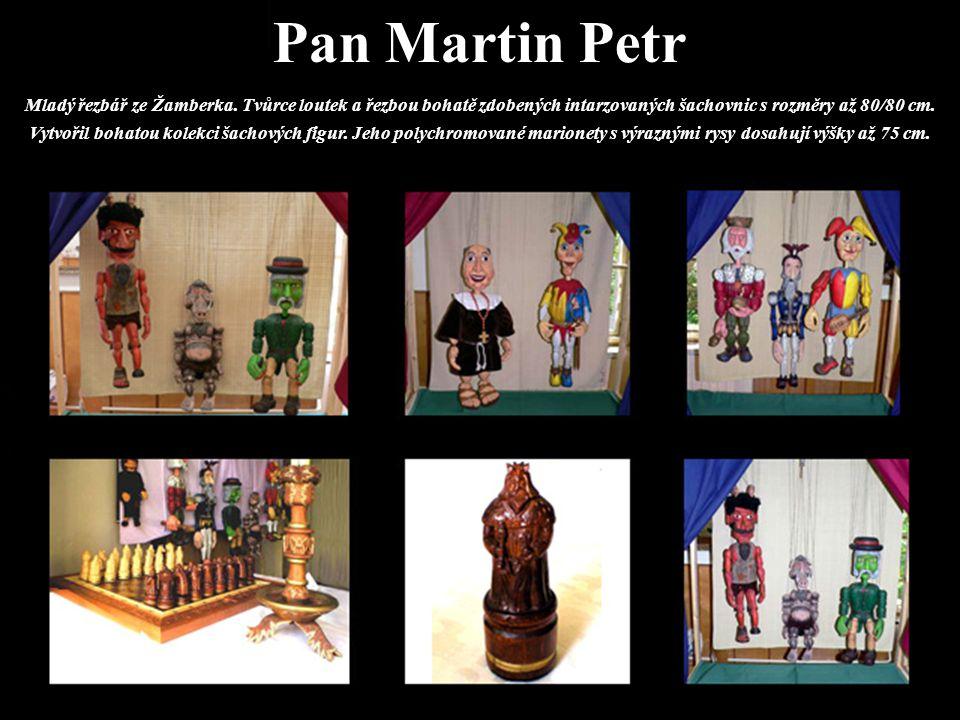 Pan Martin Petr Mladý řezbář ze Žamberka. Tvůrce loutek a řezbou bohatě zdobených intarzovaných šachovnic s rozměry až 80/80 cm. Vytvořil bohatou kole
