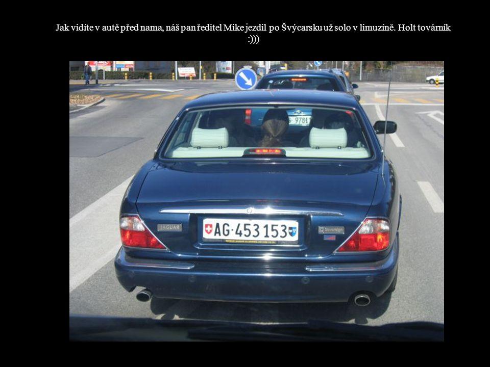 Jak vidíte v autě před nama, náš pan ředitel Mike jezdil po Švýcarsku už solo v limuzíně. Holt továrník :)))
