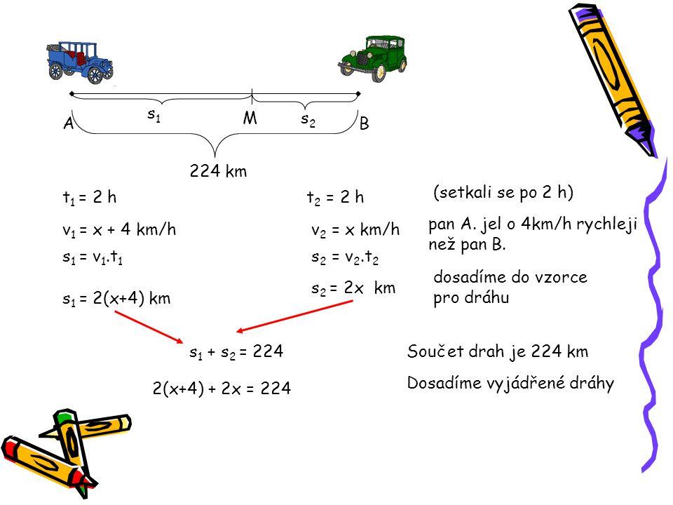 AB s1s1 s2s2 224 km t 1 = 2 ht 2 = 2 h v 1 = x + 4 km/hv 2 = x km/h s 1 = v 1.t 1 s 1 = 2(x+4) km s 2 = v 2.t 2 s 2 = 2x km s 1 + s 2 = 224 2(x+4) + 2x = 224 M (setkali se po 2 h) pan A.