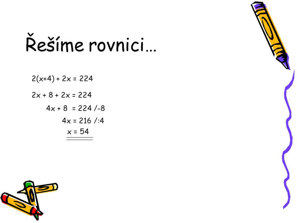 Řešíme rovnici… 2(x+4) + 2x = 224 2x + 8 + 2x = 224 4x + 8 = 224 /-8 4x = 216 /:4 x = 54