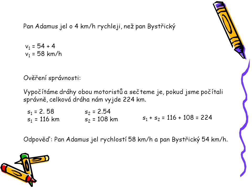 Pan Adamus jel o 4 km/h rychleji, než pan Bystřický v 1 = 54 + 4 v 1 = 58 km/h Ověření správnosti: Vypočítáme dráhy obou motoristů a sečteme je, pokud jsme počítali správně, celková dráha nám vyjde 224 km.