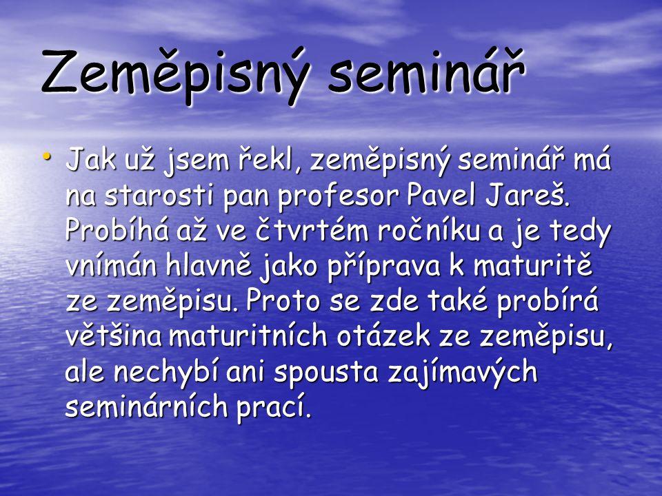 Zeměpisný seminář Jak už jsem řekl, zeměpisný seminář má na starosti pan profesor Pavel Jareš.