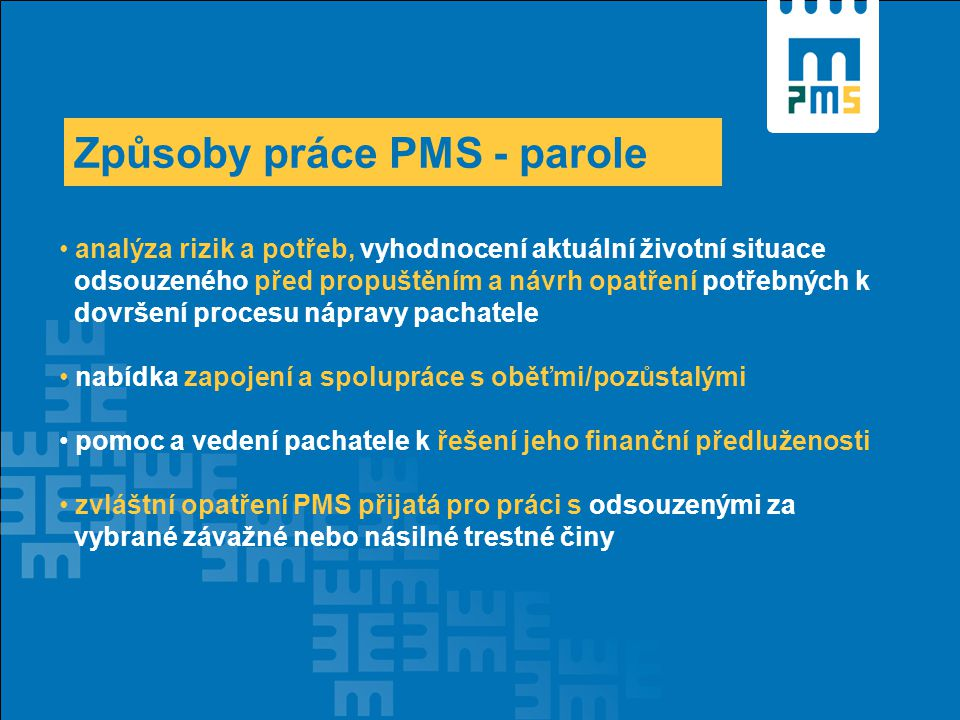 Způsoby práce PMS - parole analýza rizik a potřeb, vyhodnocení aktuální životní situace odsouzeného před propuštěním a návrh opatření potřebných k dovršení procesu nápravy pachatele nabídka zapojení a spolupráce s oběťmi/pozůstalými pomoc a vedení pachatele k řešení jeho finanční předluženosti zvláštní opatření PMS přijatá pro práci s odsouzenými za vybrané závažné nebo násilné trestné činy