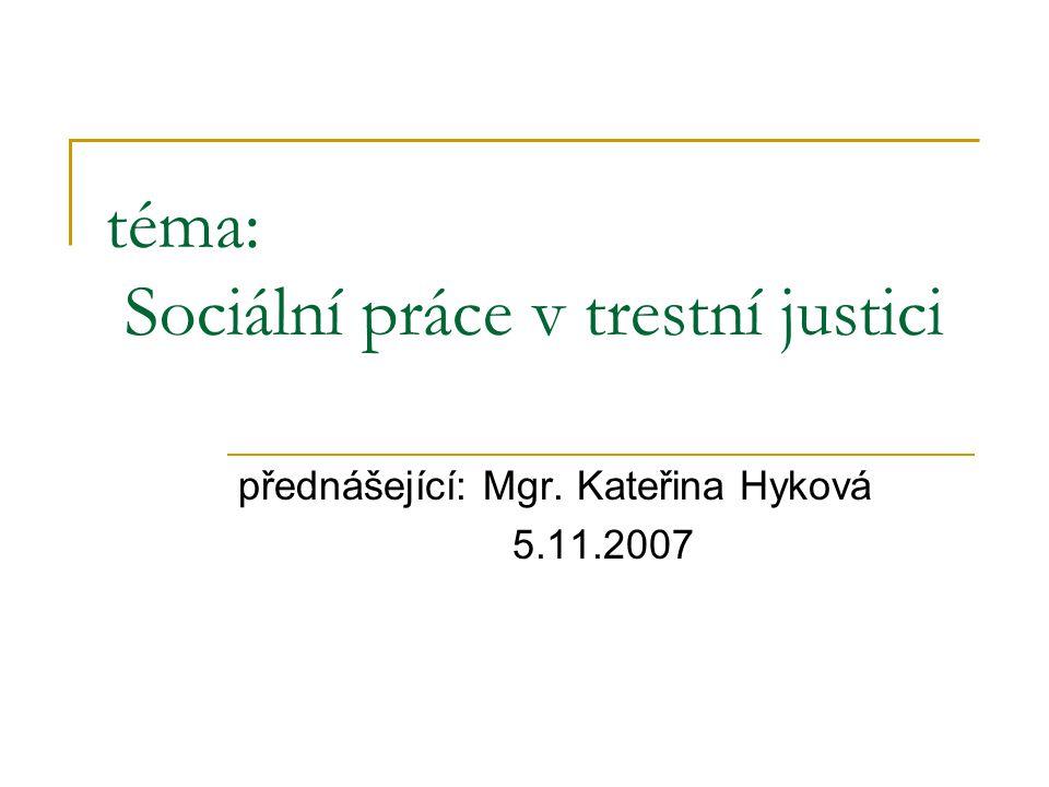 téma: Sociální práce v trestní justici přednášející: Mgr. Kateřina Hyková 5.11.2007