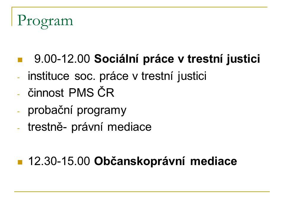 Program 9.00-12.00 Sociální práce v trestní justici - instituce soc. práce v trestní justici - činnost PMS ČR - probační programy - trestně- právní me