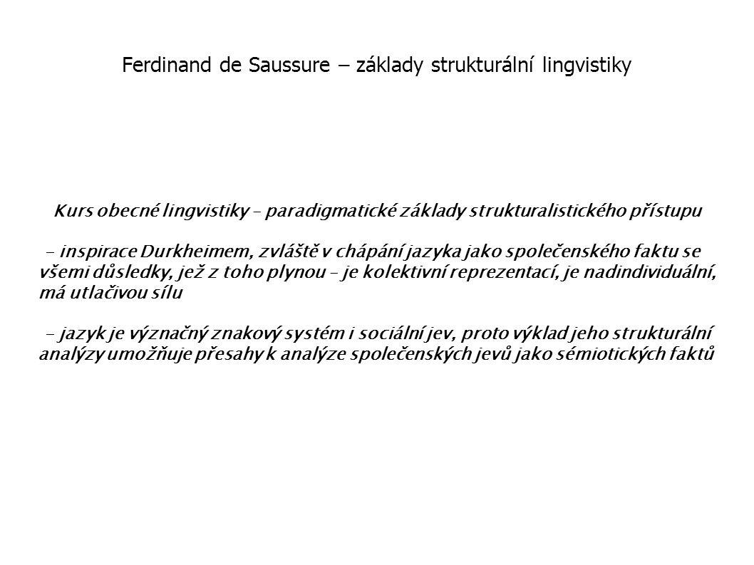 Ferdinand de Saussure – základy strukturální lingvistiky Kurs obecné lingvistiky – paradigmatické základy strukturalistického přístupu - inspirace Durkheimem, zvláště v chápání jazyka jako společenského faktu se všemi důsledky, jež z toho plynou – je kolektivní reprezentací, je nadindividuální, má utlačivou sílu - jazyk je význačný znakový systém i sociální jev, proto výklad jeho strukturální analýzy umožňuje přesahy k analýze společenských jevů jako sémiotických faktů