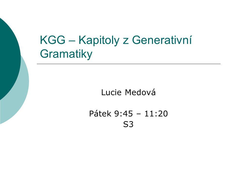 KGG – Kapitoly z Generativní Gramatiky Lucie Medová Pátek 9:45 – 11:20 S3