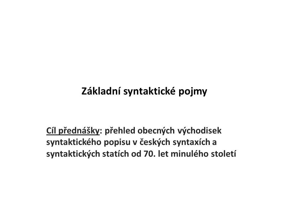 Základní syntaktické pojmy Cíl přednášky: přehled obecných východisek syntaktického popisu v českých syntaxích a syntaktických statích od 70.