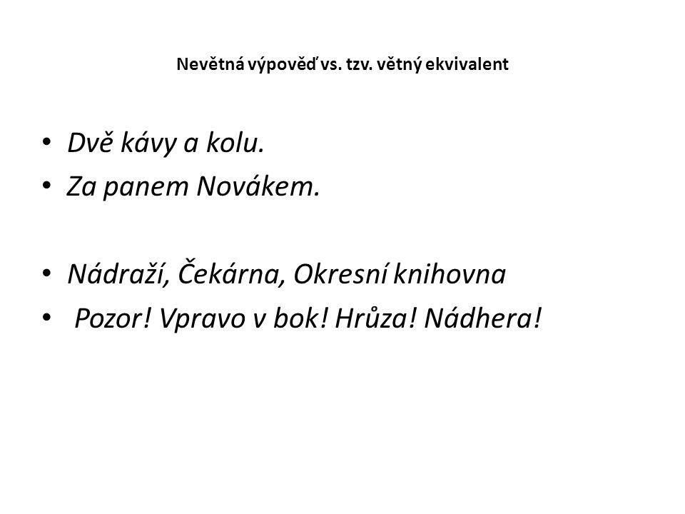 Nevětná výpověď vs. tzv. větný ekvivalent Dvě kávy a kolu. Za panem Novákem. Nádraží, Čekárna, Okresní knihovna Pozor! Vpravo v bok! Hrůza! Nádhera!