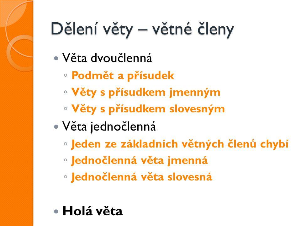 Dělení věty – větné členy Věta dvoučlenná ◦ Podmět a přísudek ◦ Věty s přísudkem jmenným ◦ Věty s přísudkem slovesným Věta jednočlenná ◦ Jeden ze zákl