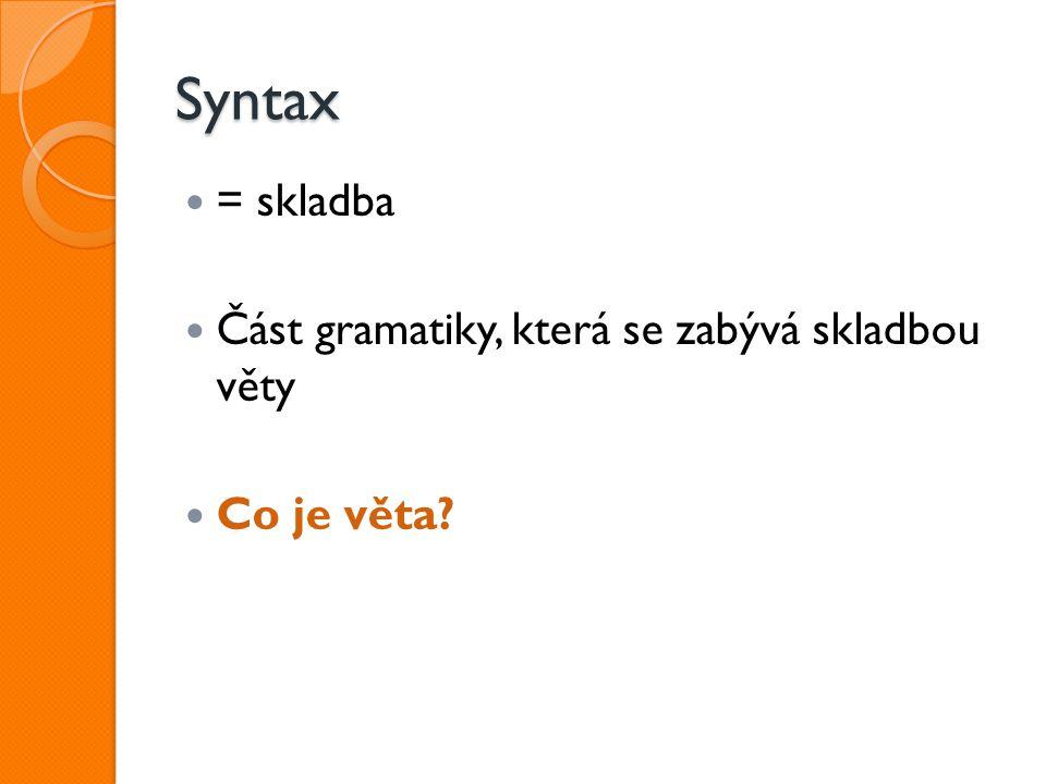 Syntax = skladba Část gramatiky, která se zabývá skladbou věty Co je věta?