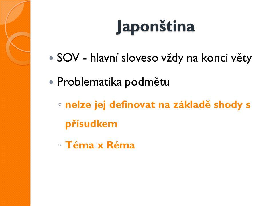 Japonština SOV - hlavní sloveso vždy na konci věty Problematika podmětu ◦ nelze jej definovat na základě shody s přísudkem ◦ Téma x Réma
