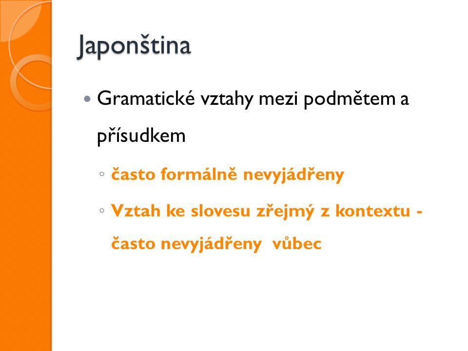 Japonština Gramatické vztahy mezi podmětem a přísudkem ◦ často formálně nevyjádřeny ◦ Vztah ke slovesu zřejmý z kontextu - často nevyjádřeny vůbec