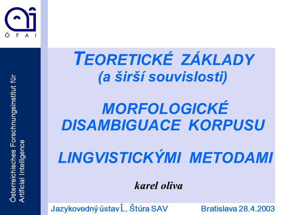Österreichisches Forschnungsinstitut für Artificial Intelligence T EORETICKÉ ZÁKLADY (a širší souvislosti) MORFOLOGICKÉ DISAMBIGUACE KORPUSU LINGVISTICKÝMI METODAMI karel oliva Jazykovedný ústav Ľ.