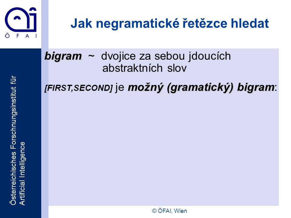 Österreichisches Forschnungsinstitut für Artificial Intelligence © ÖFAI, Wien Jak negramatické řetězce hledat bigram bigram ~ dvojice za sebou jdoucích abstraktních slov možný (gramatický) bigram [FIRST,SECOND] je možný (gramatický) bigram: