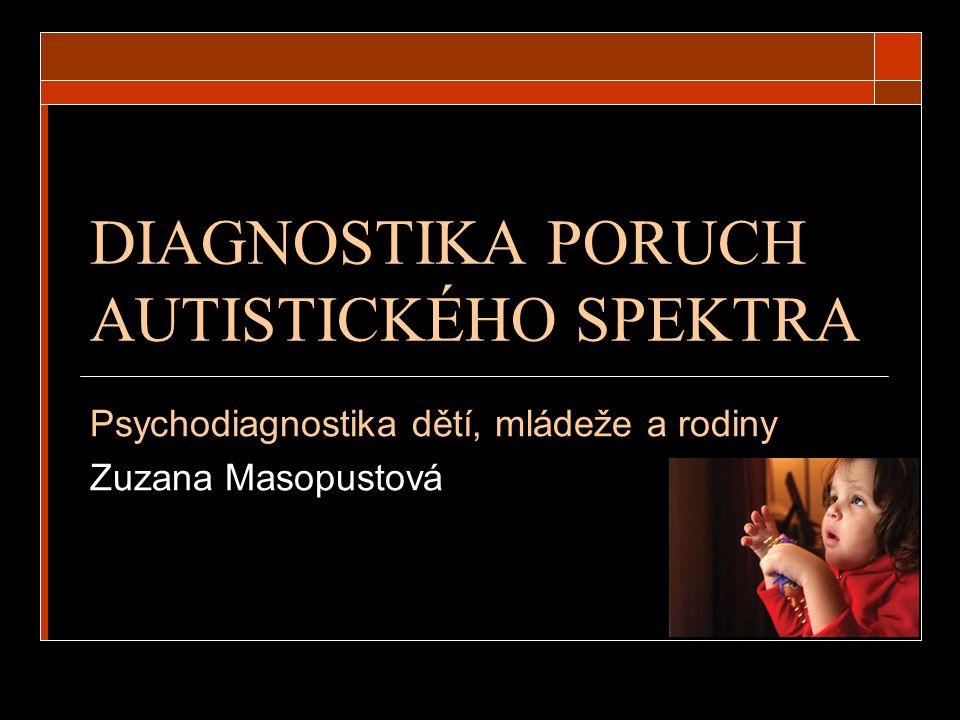 DIAGNOSTIKA PORUCH AUTISTICKÉHO SPEKTRA Psychodiagnostika dětí, mládeže a rodiny Zuzana Masopustová