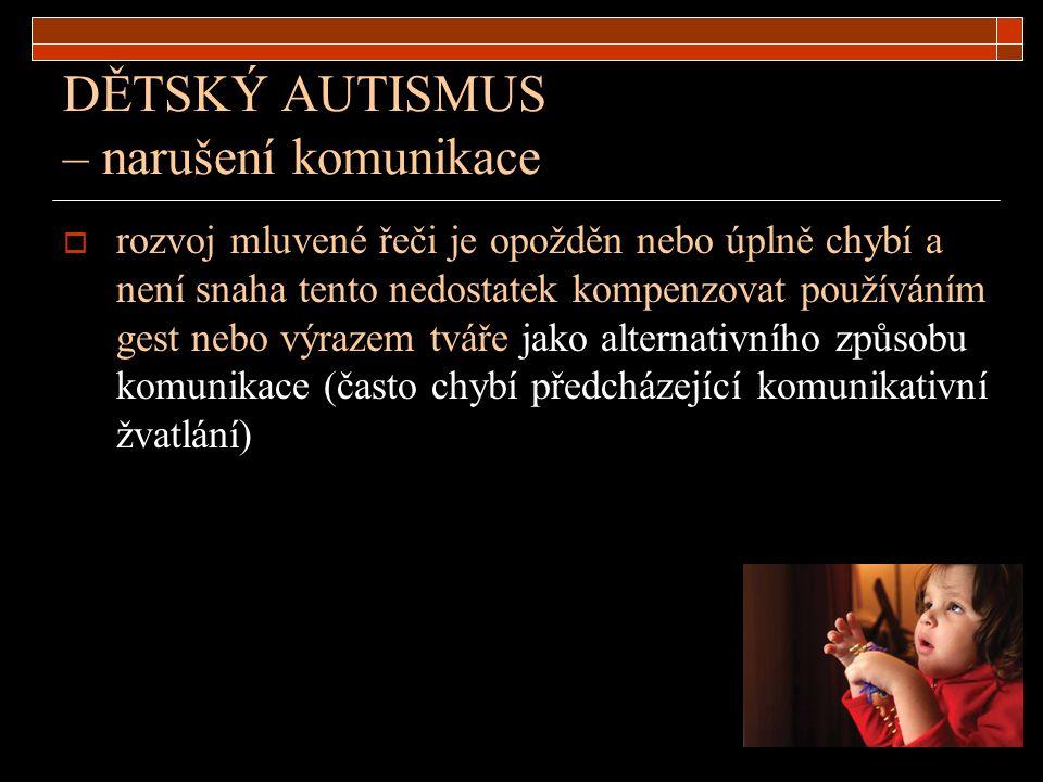 DĚTSKÝ AUTISMUS – narušení komunikace  rozvoj mluvené řeči je opožděn nebo úplně chybí a není snaha tento nedostatek kompenzovat používáním gest nebo