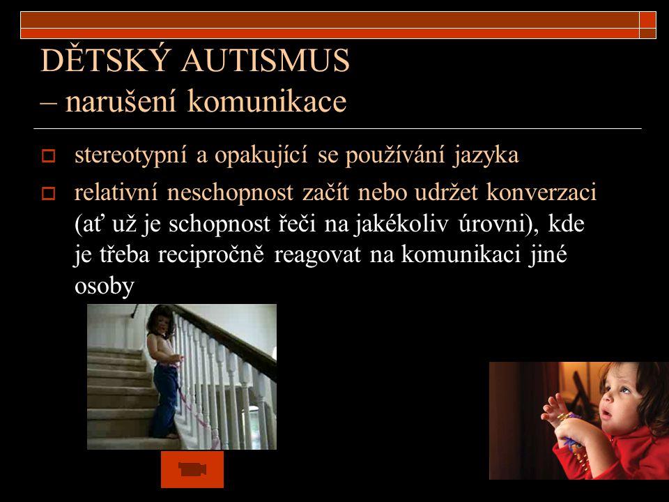 DĚTSKÝ AUTISMUS – narušení komunikace  stereotypní a opakující se používání jazyka  relativní neschopnost začít nebo udržet konverzaci (ať už je sch