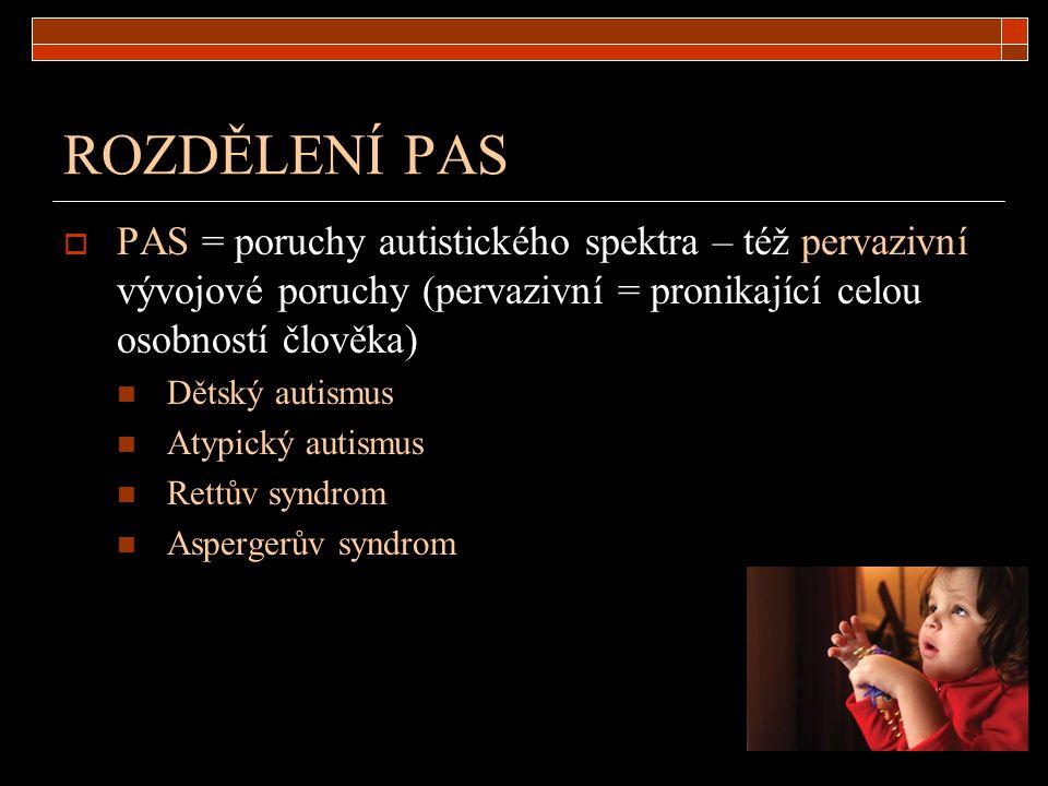 ROZDĚLENÍ PAS  PAS = poruchy autistického spektra – též pervazivní vývojové poruchy (pervazivní = pronikající celou osobností člověka) Dětský autismu