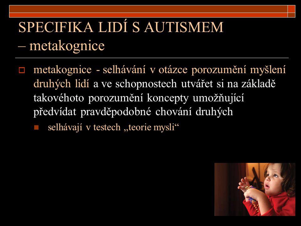 SPECIFIKA LIDÍ S AUTISMEM – metakognice  metakognice - selhávání v otázce porozumění myšlení druhých lidí a ve schopnostech utvářet si na základě tak