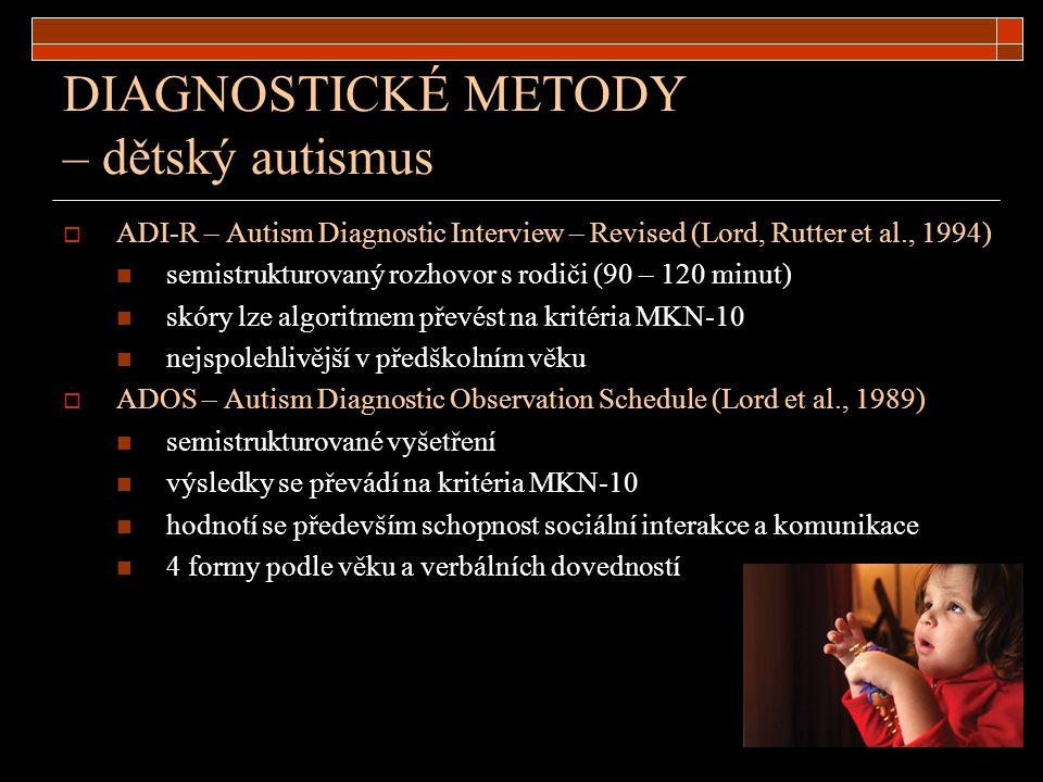 DIAGNOSTICKÉ METODY – dětský autismus  ADI-R – Autism Diagnostic Interview – Revised (Lord, Rutter et al., 1994) semistrukturovaný rozhovor s rodiči