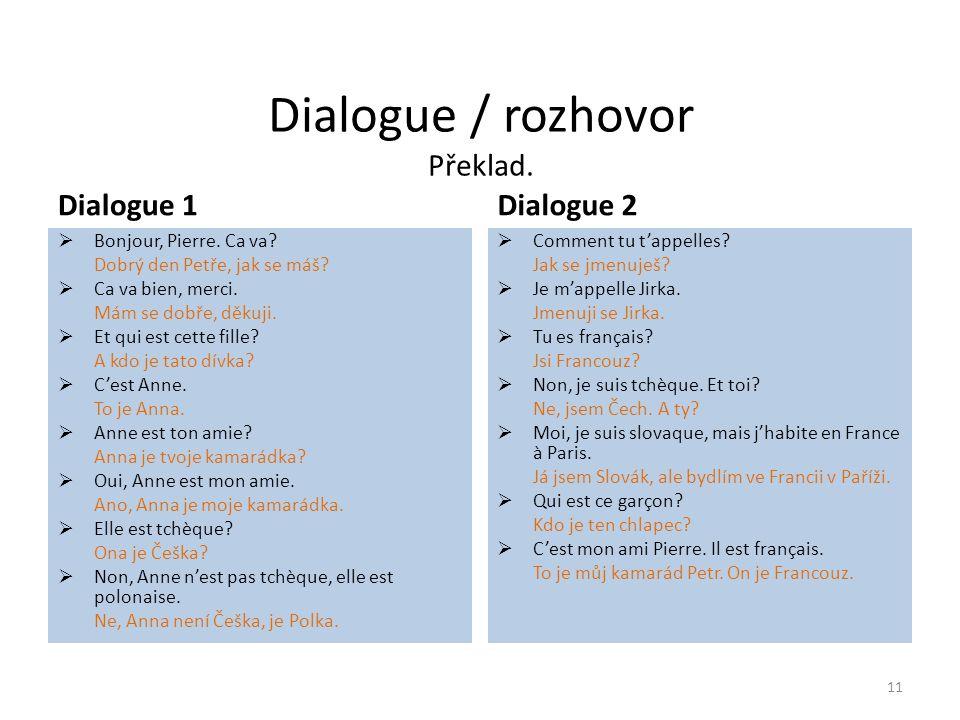 Dialogue / rozhovor Překlad. Dialogue 1  Bonjour, Pierre. Ca va? Dobrý den Petře, jak se máš?  Ca va bien, merci. Mám se dobře, děkuji.  Et qui est