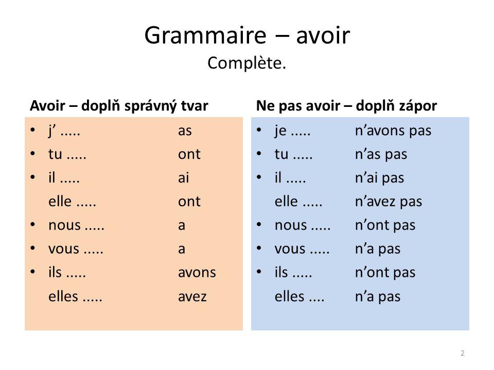 Grammaire – avoir Complète. Avoir – doplň správný tvarNe pas avoir – doplň zápor j'..... as tu.....ont il.....ai elle.....ont nous.....a vous.....a il