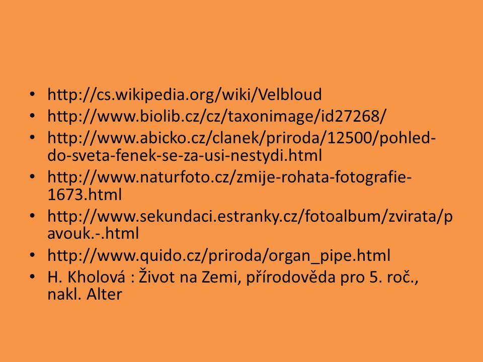 http://cs.wikipedia.org/wiki/Velbloud http://www.biolib.cz/cz/taxonimage/id27268/ http://www.abicko.cz/clanek/priroda/12500/pohled- do-sveta-fenek-se-za-usi-nestydi.html http://www.naturfoto.cz/zmije-rohata-fotografie- 1673.html http://www.sekundaci.estranky.cz/fotoalbum/zvirata/p avouk.-.html http://www.quido.cz/priroda/organ_pipe.html H.
