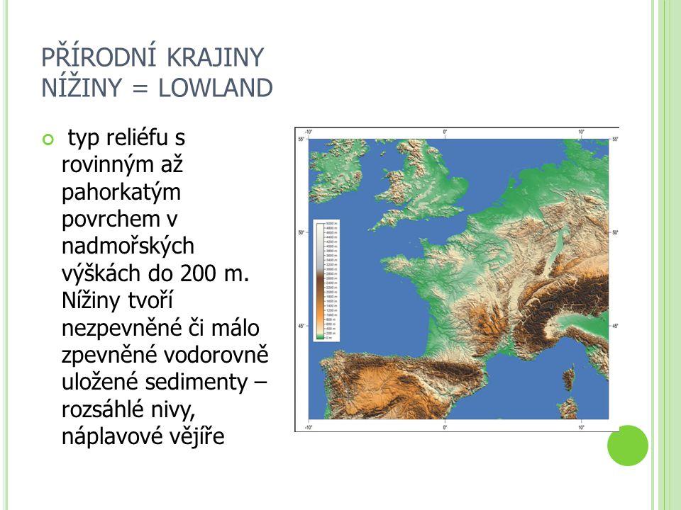 PŘÍRODNÍ KRAJINY NÍŽINY = LOWLAND typ reliéfu s rovinným až pahorkatým povrchem v nadmořských výškách do 200 m. Nížiny tvoří nezpevněné či málo zpevně