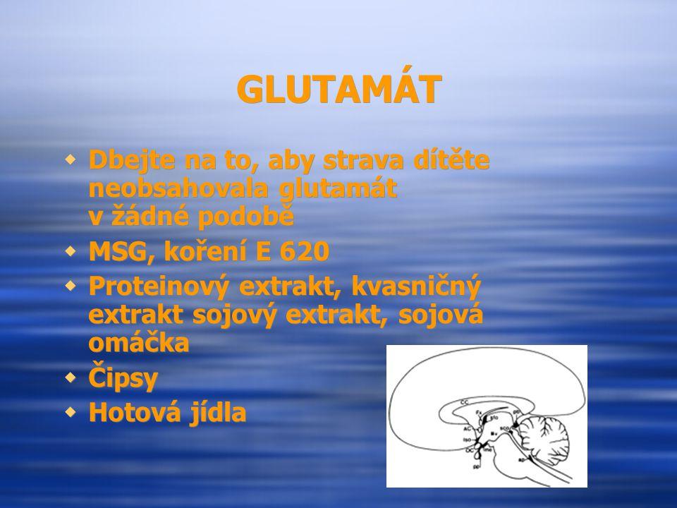 GLUTAMÁT  Dbejte na to, aby strava dítěte neobsahovala glutamát v žádné podobě  MSG, koření E 620  Proteinový extrakt, kvasničný extrakt sojový ext