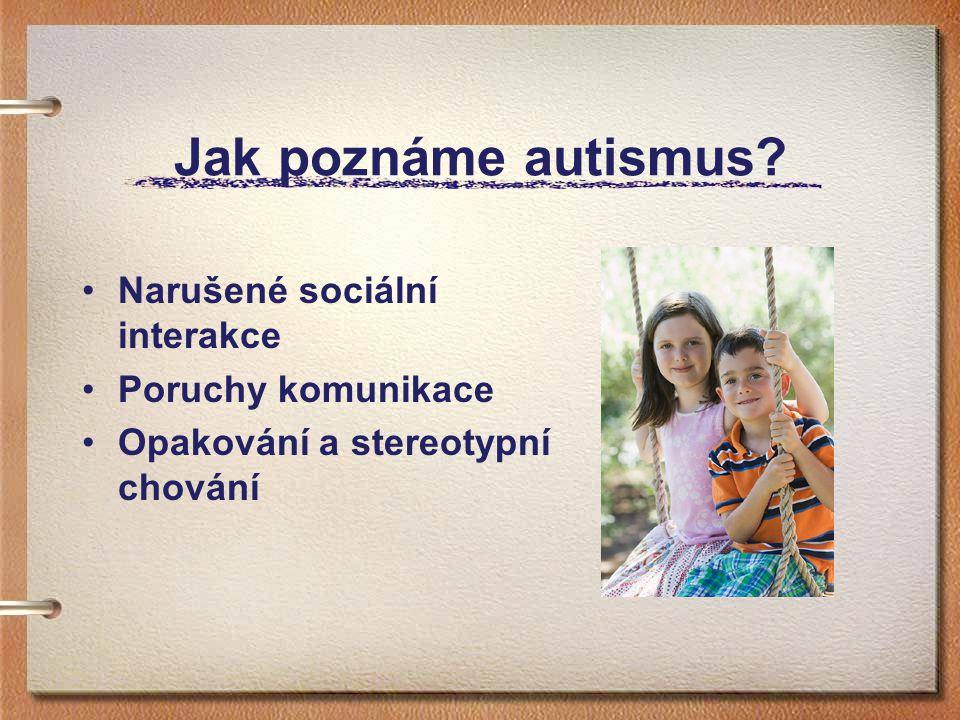 Jak poznáme autismus? Narušené sociální interakce Poruchy komunikace Opakování a stereotypní chování