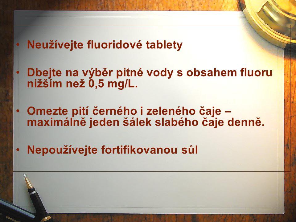 Neužívejte fluoridové tablety Dbejte na výběr pitné vody s obsahem fluoru nižším než 0,5 mg/L. Omezte pití černého i zeleného čaje – maximálně jeden š