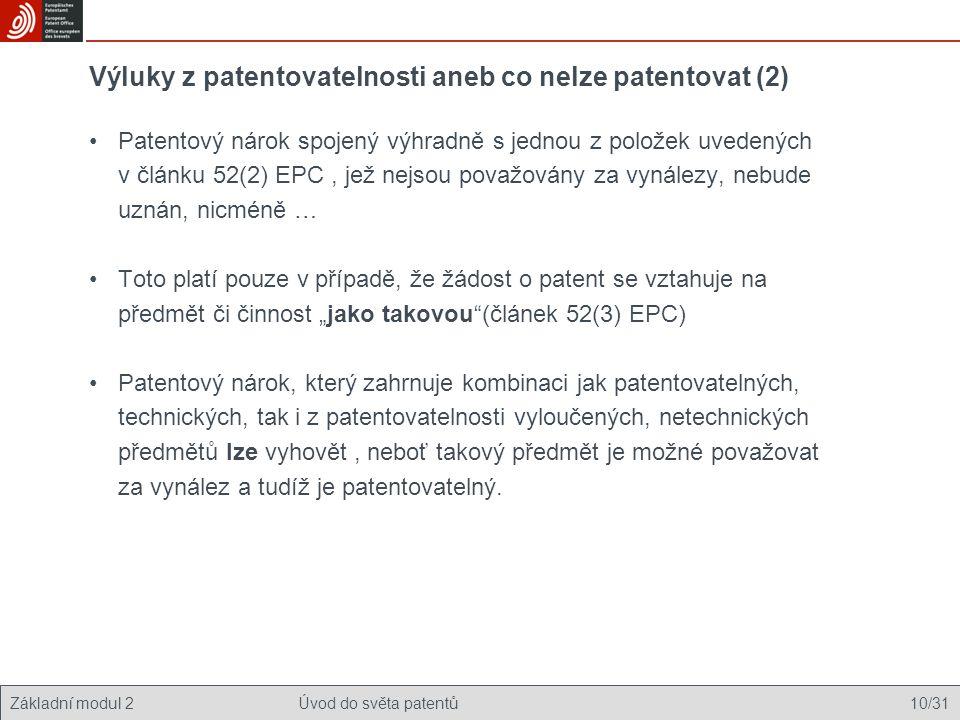 """Základní modul 2Úvod do světa patentů 10/31 Výluky z patentovatelnosti aneb co nelze patentovat (2) Patentový nárok spojený výhradně s jednou z položek uvedených v článku 52(2) EPC, jež nejsou považovány za vynálezy, nebude uznán, nicméně … Toto platí pouze v případě, že žádost o patent se vztahuje na předmět či činnost """"jako takovou (článek 52(3) EPC) Patentový nárok, který zahrnuje kombinaci jak patentovatelných, technických, tak i z patentovatelnosti vyloučených, netechnických předmětů lze vyhovět, neboť takový předmět je možné považovat za vynález a tudíž je patentovatelný."""
