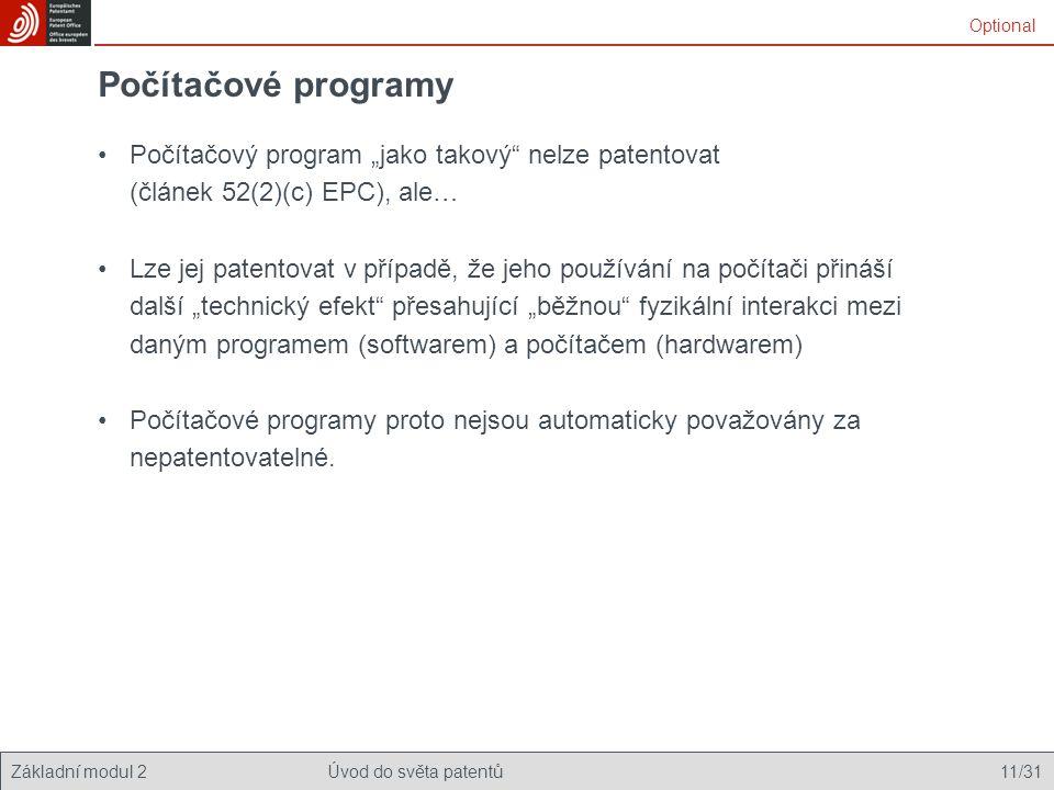 """Základní modul 2Úvod do světa patentů 11/31 Počítačové programy Počítačový program """"jako takový nelze patentovat (článek 52(2)(c) EPC), ale… Lze jej patentovat v případě, že jeho používání na počítači přináší další """"technický efekt přesahující """"běžnou fyzikální interakci mezi daným programem (softwarem) a počítačem (hardwarem) Počítačové programy proto nejsou automaticky považovány za nepatentovatelné."""