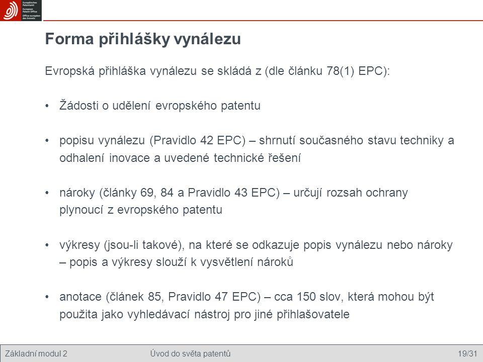 Základní modul 2Úvod do světa patentů 19/31 Forma přihlášky vynálezu Evropská přihláška vynálezu se skládá z (dle článku 78(1) EPC): Žádosti o udělení evropského patentu popisu vynálezu (Pravidlo 42 EPC) – shrnutí současného stavu techniky a odhalení inovace a uvedené technické řešení nároky (články 69, 84 a Pravidlo 43 EPC) – určují rozsah ochrany plynoucí z evropského patentu výkresy (jsou-li takové), na které se odkazuje popis vynálezu nebo nároky – popis a výkresy slouží k vysvětlení nároků anotace (článek 85, Pravidlo 47 EPC) – cca 150 slov, která mohou být použita jako vyhledávací nástroj pro jiné přihlašovatele