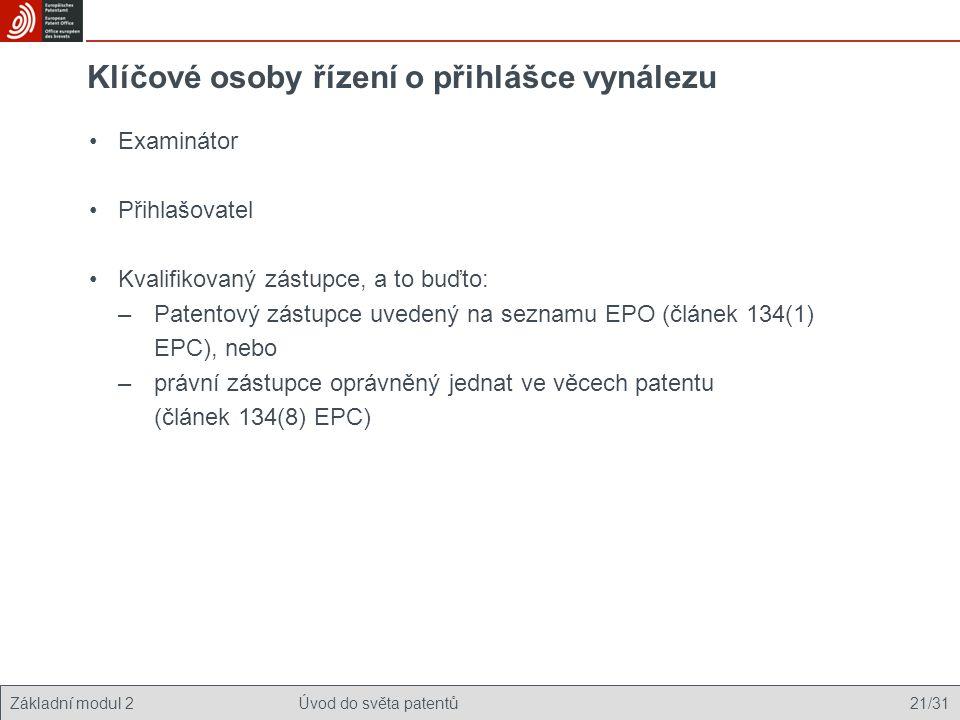 Základní modul 2Úvod do světa patentů 21/31 Klíčové osoby řízení o přihlášce vynálezu Examinátor Přihlašovatel Kvalifikovaný zástupce, a to buďto: –Patentový zástupce uvedený na seznamu EPO (článek 134(1) EPC), nebo –právní zástupce oprávněný jednat ve věcech patentu (článek 134(8) EPC)