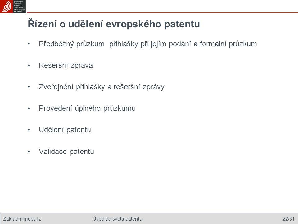 Základní modul 2Úvod do světa patentů 22/31 Řízení o udělení evropského patentu Předběžný průzkum přihlášky při jejím podání a formální průzkum Rešeršní zpráva Zveřejnění přihlášky a rešeršní zprávy Provedení úplného průzkumu Udělení patentu Validace patentu